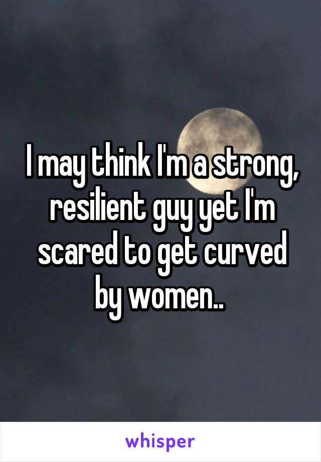 I may think I'm a strong, resilient guy yet I'm scared to get curved by women..