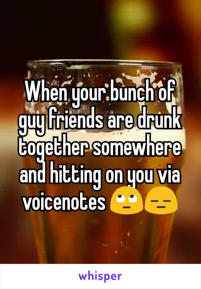 When your bunch of guy friends are drunk together somewhere and hitting on you via voicenotes 🙄😑