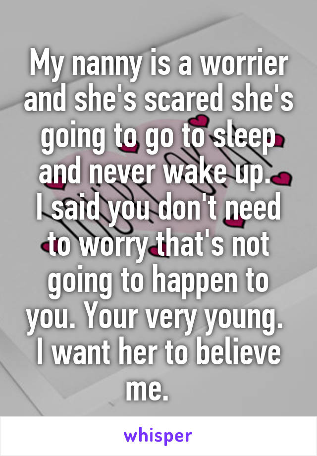 My nanny is a worrier and she's scared she's going to go to sleep and never wake up.  I said you don't need to worry that's not going to happen to you. Your very young.  I want her to believe me.