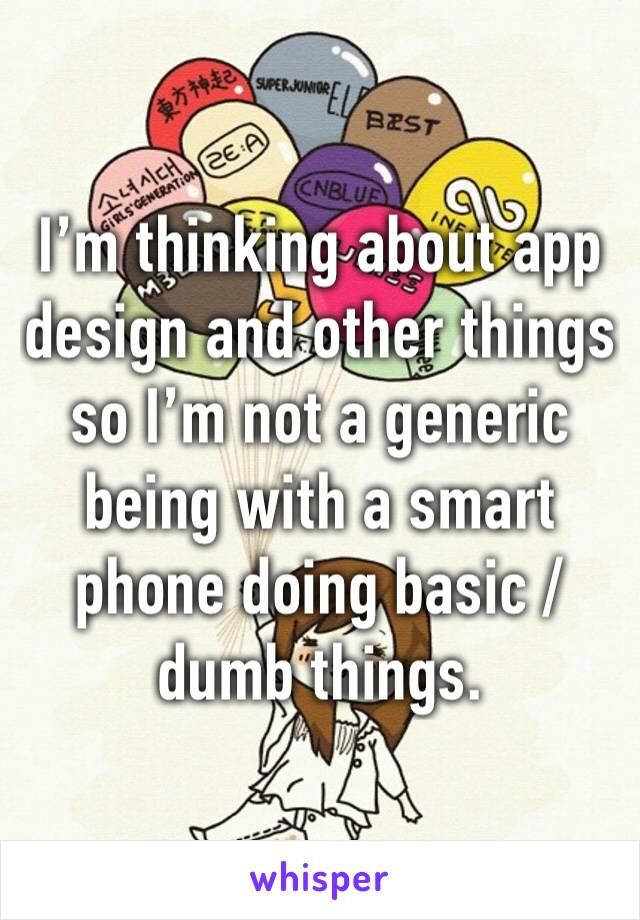 I'm thinking about app design and other things so I'm not a generic being with a smart phone doing basic / dumb things.