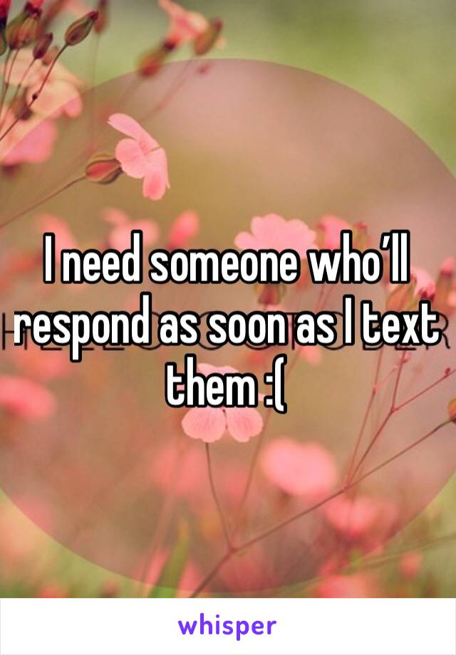 I need someone who'll respond as soon as I text them :(