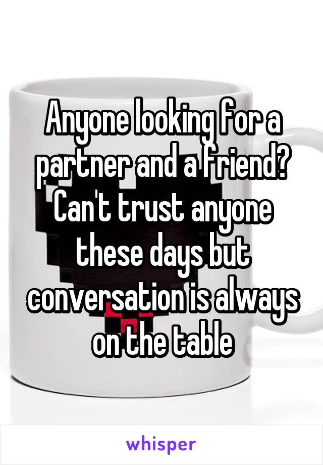 Anyone looking for a partner and a friend? Can't trust anyone these days but conversation is always on the table