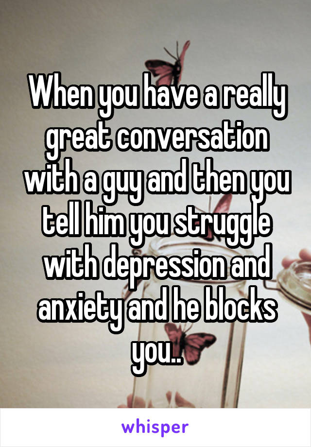 When you have a really great conversation with a guy and then you tell him you struggle with depression and anxiety and he blocks you..