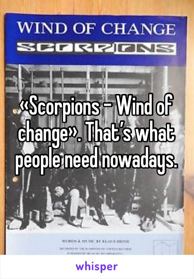«Scorpions - Wind of change». That's what people need nowadays.