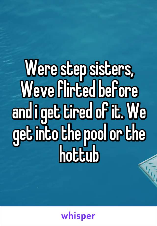 Were step sisters, Weve flirted before and i get tired of it. We get into the pool or the hottub