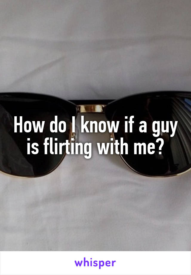How do I know if a guy is flirting with me?