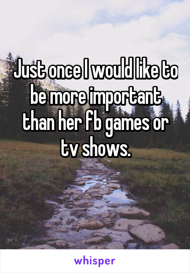 Just once I would like to be more important than her fb games or tv shows.
