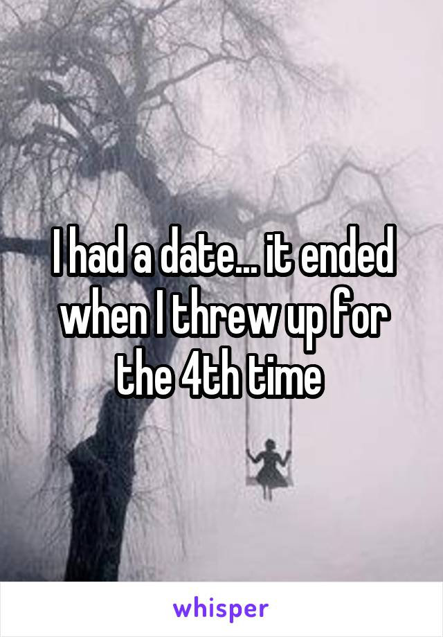 I had a date... it ended when I threw up for the 4th time