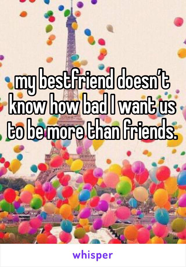 my bestfriend doesn't know how bad I want us to be more than friends.
