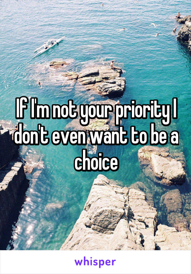If I'm not your priority I don't even want to be a choice