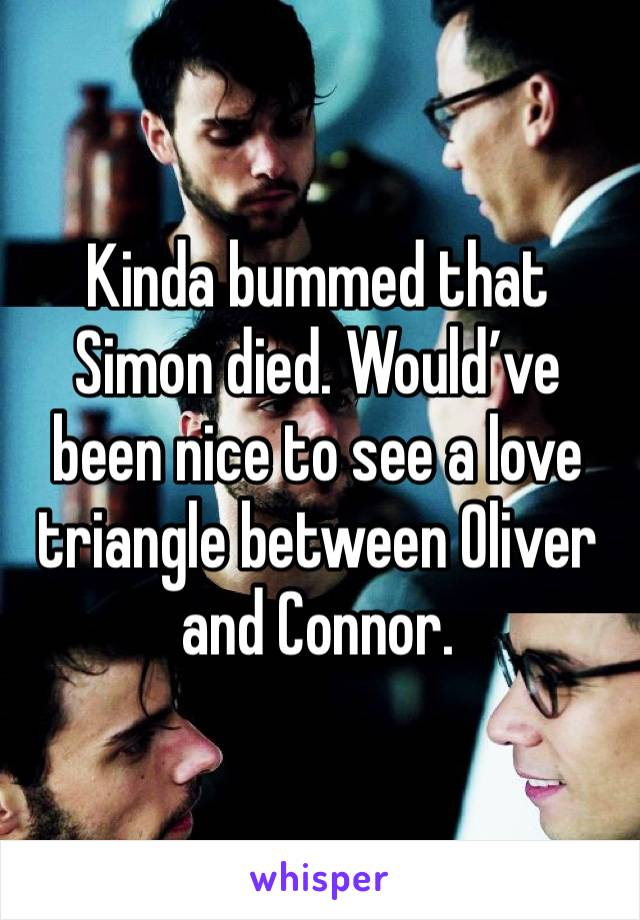 Kinda bummed that Simon died. Would've been nice to see a love triangle between Oliver and Connor.