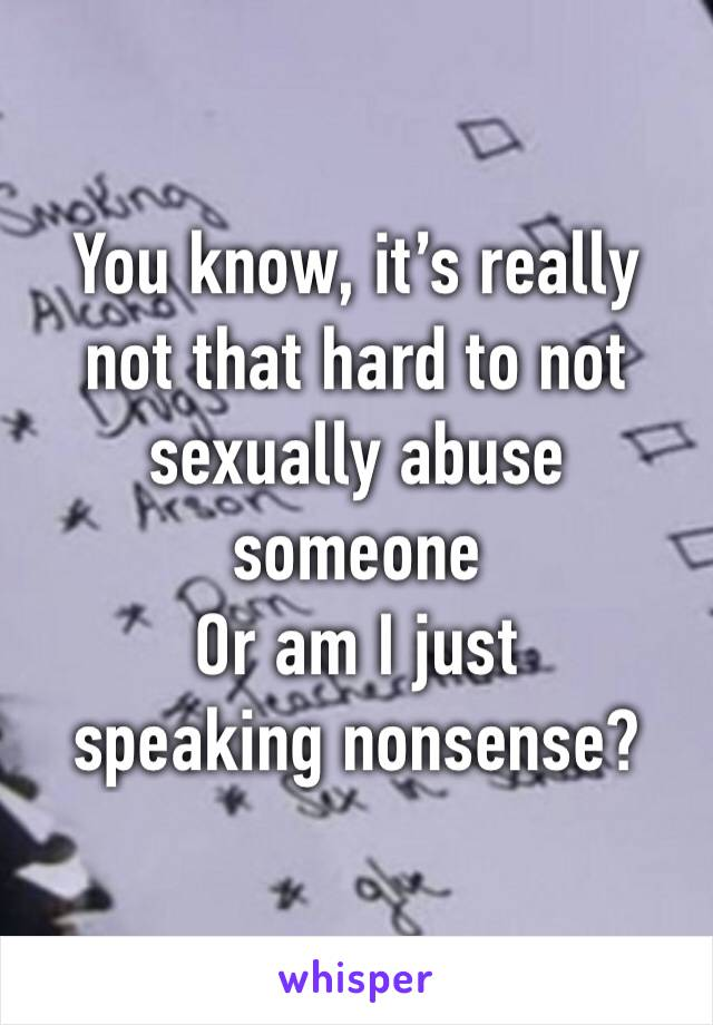 You know, it's really not that hard to not sexually abuse someone Or am I just speaking nonsense?
