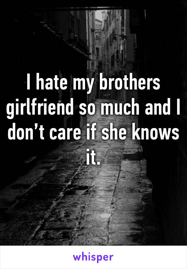 I hate my brothers girlfriend so much and I don't care if she knows it.