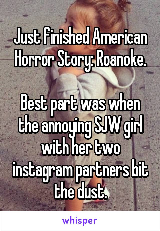 Just finished American Horror Story: Roanoke.  Best part was when the annoying SJW girl with her two instagram partners bit the dust.