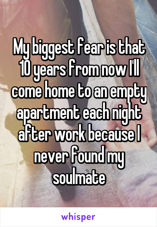 My biggest fear is that 10 years from now I'll come home to an empty apartment each night after work because I never found my soulmate
