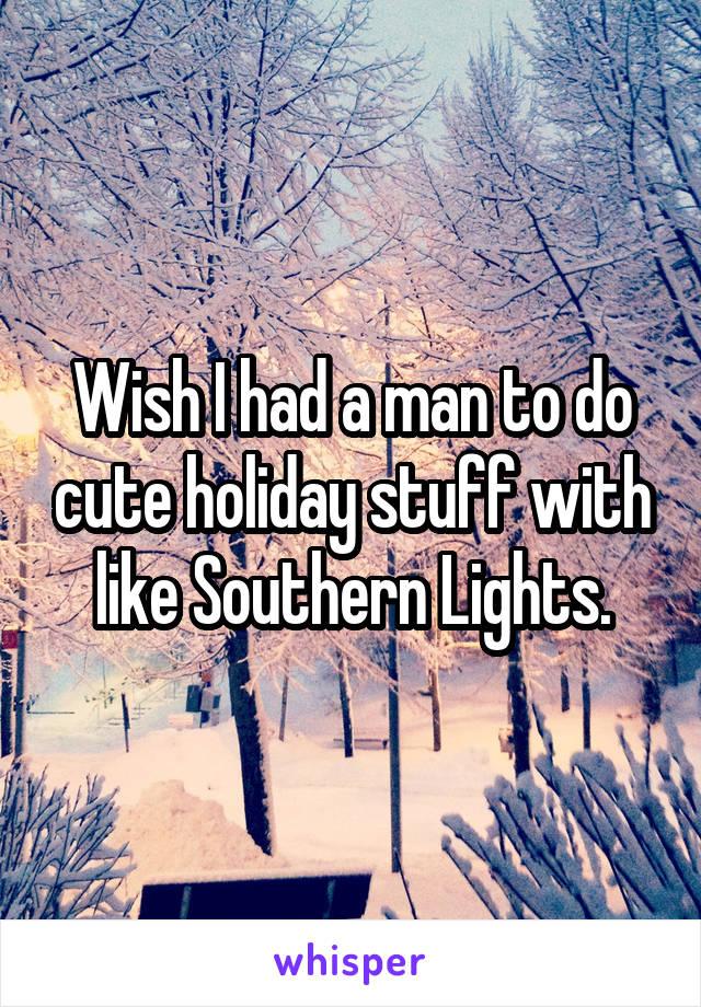 Wish I had a man to do cute holiday stuff with like Southern Lights.