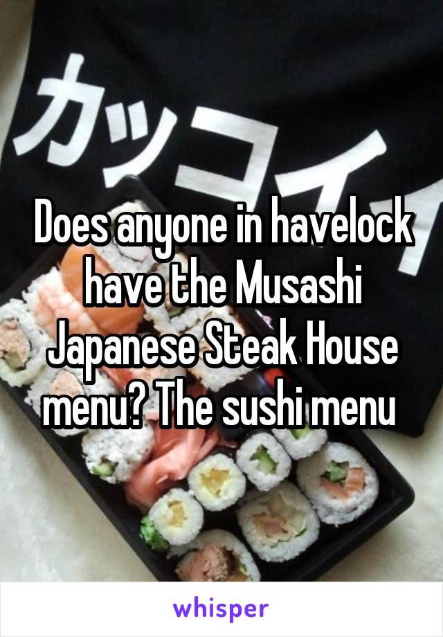 Does anyone in havelock have the Musashi Japanese Steak House menu? The sushi menu