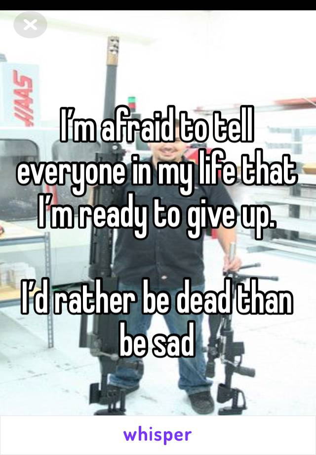 I'm afraid to tell everyone in my life that I'm ready to give up.   I'd rather be dead than be sad