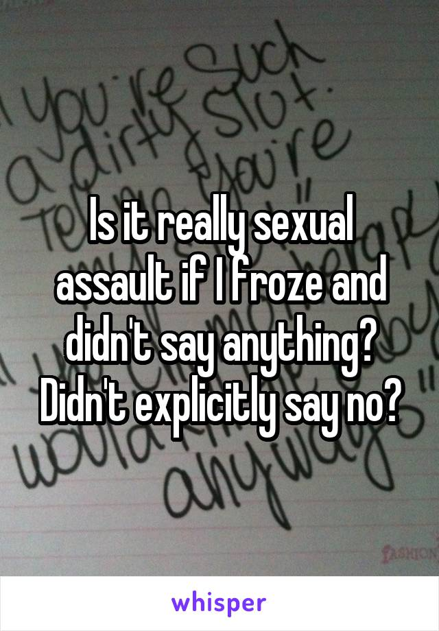 Is it really sexual assault if I froze and didn't say anything? Didn't explicitly say no?
