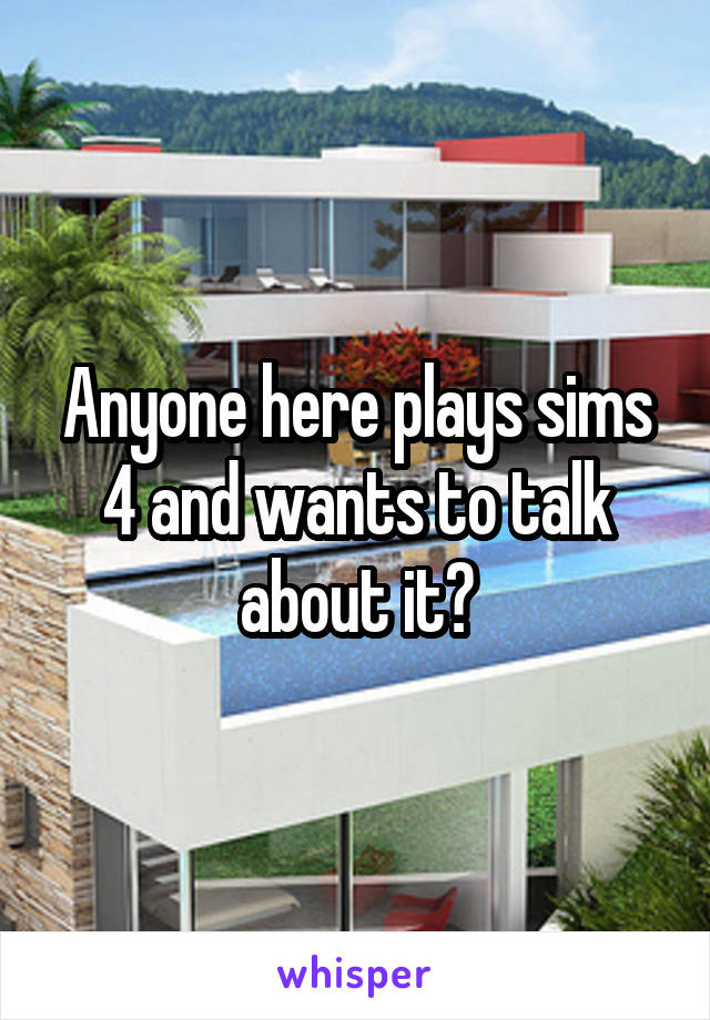 Anyone here plays sims 4 and wants to talk about it?