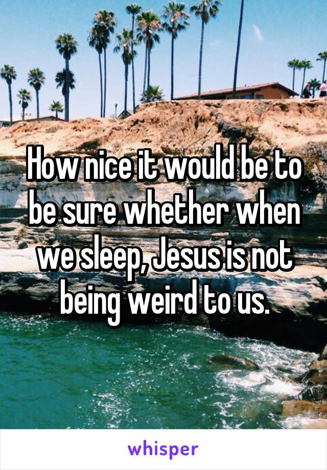 How nice it would be to be sure whether when we sleep, Jesus is not being weird to us.
