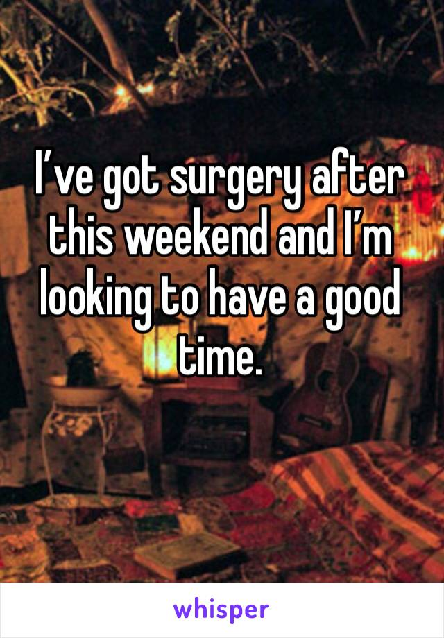 I've got surgery after this weekend and I'm looking to have a good time.