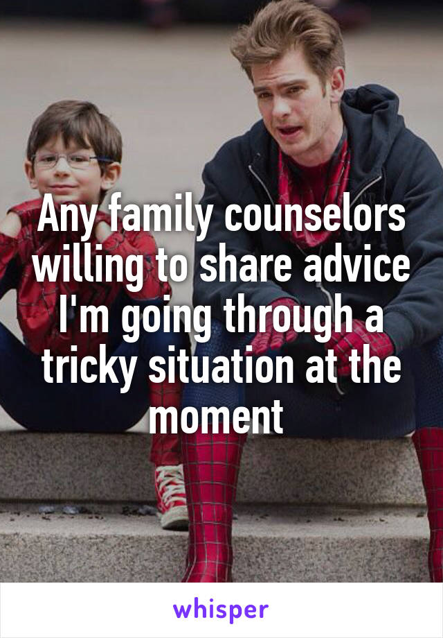 Any family counselors willing to share advice I'm going through a tricky situation at the moment