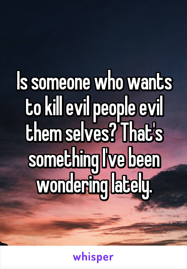 Is someone who wants to kill evil people evil them selves? That's something I've been wondering lately.