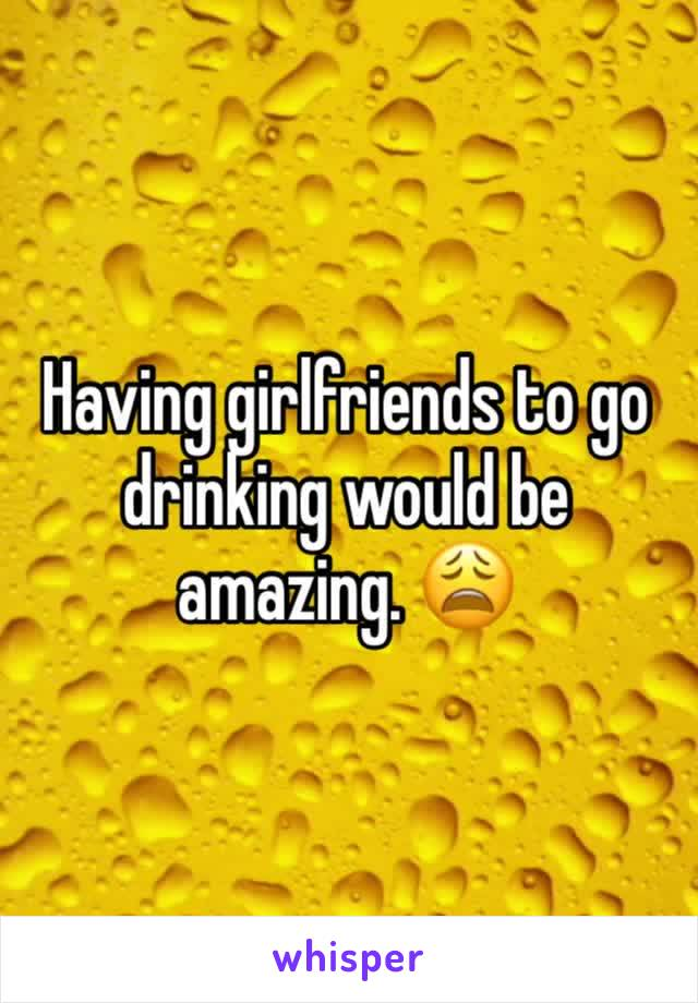 Having girlfriends to go drinking would be amazing. 😩