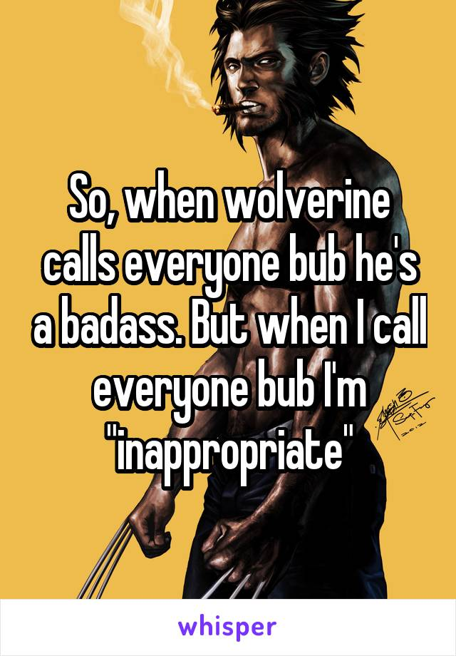 "So, when wolverine calls everyone bub he's a badass. But when I call everyone bub I'm ""inappropriate"""