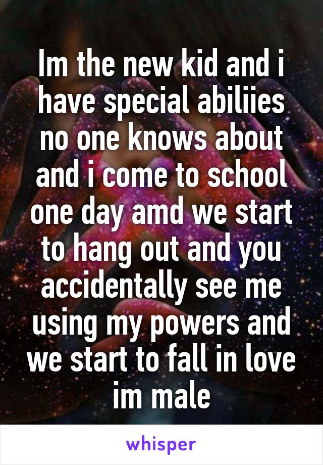 Im the new kid and i have special abiliies no one knows about and i come to school one day amd we start to hang out and you accidentally see me using my powers and we start to fall in love im male