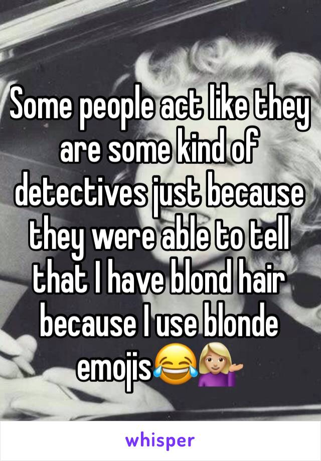 Some people act like they are some kind of detectives just because they were able to tell that I have blond hair because I use blonde emojis😂💁🏼