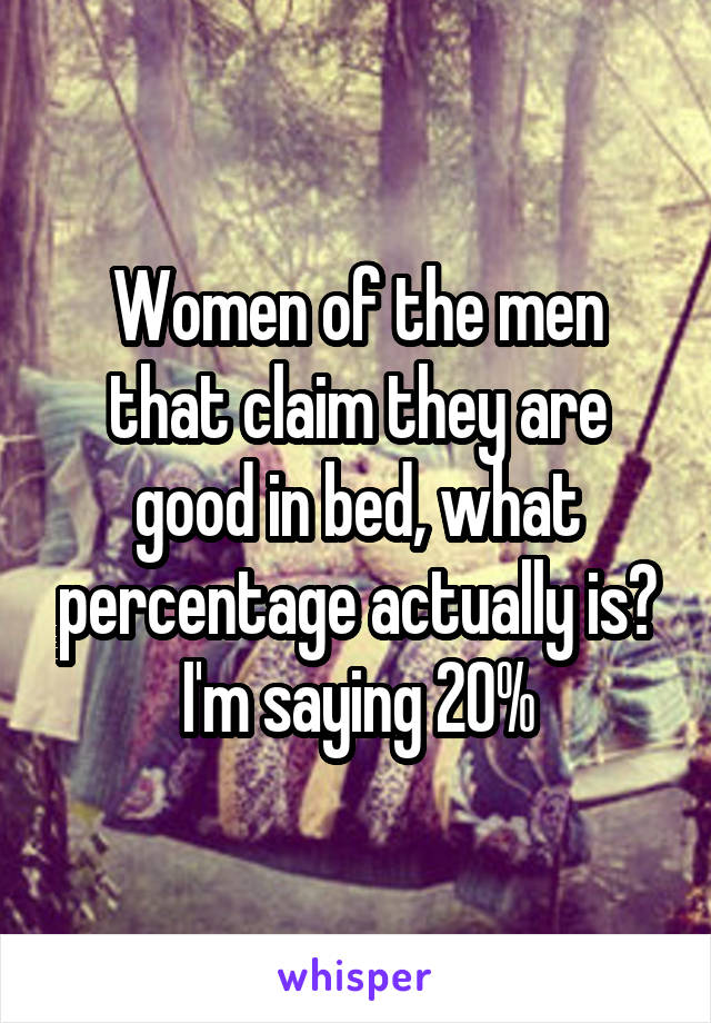 Women of the men that claim they are good in bed, what percentage actually is? I'm saying 20%
