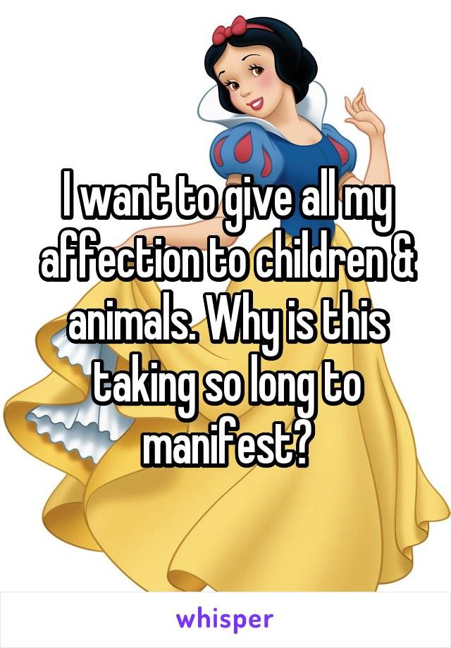 I want to give all my affection to children & animals. Why is this taking so long to manifest?