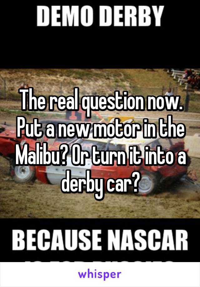 The real question now. Put a new motor in the Malibu? Or turn it into a derby car?