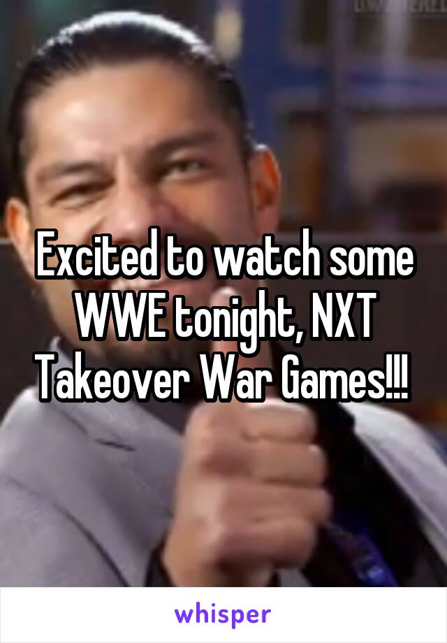 Excited to watch some WWE tonight, NXT Takeover War Games!!!