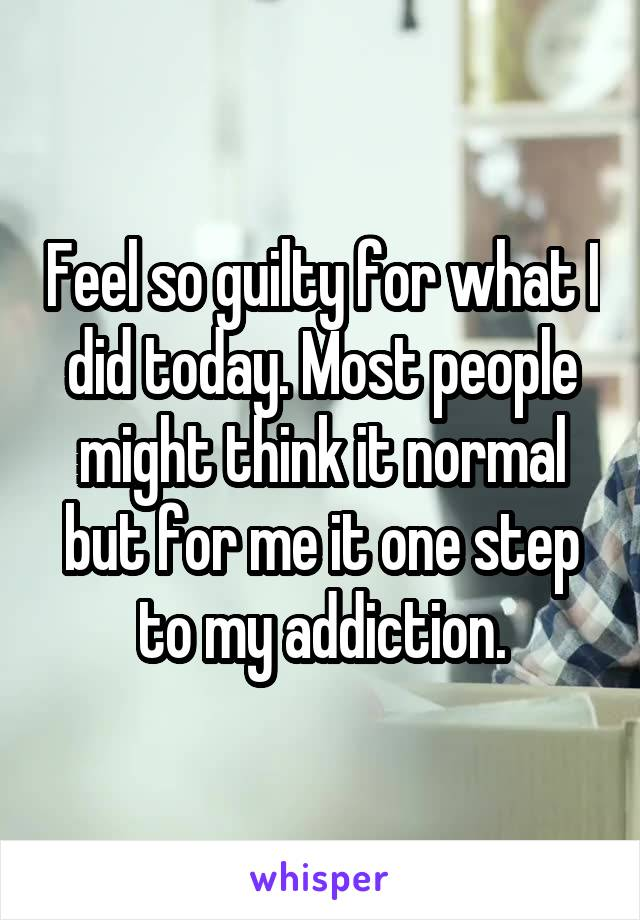 Feel so guilty for what I did today. Most people might think it normal but for me it one step to my addiction.