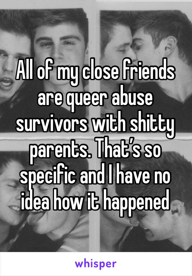 All of my close friends are queer abuse survivors with shitty parents. That's so specific and I have no idea how it happened