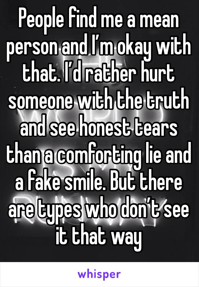 People find me a mean person and I'm okay with that. I'd rather hurt someone with the truth and see honest tears than a comforting lie and a fake smile. But there are types who don't see it that way