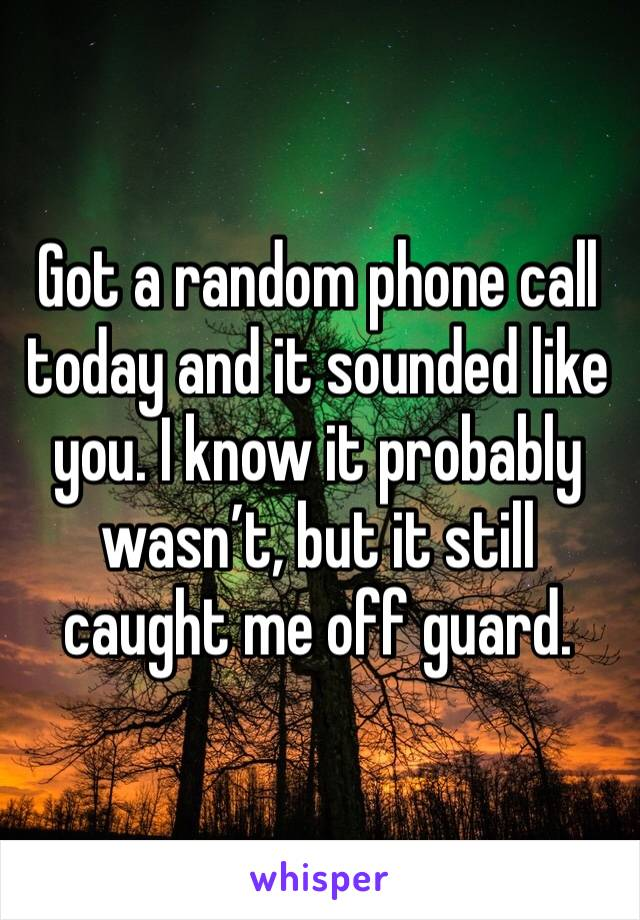 Got a random phone call today and it sounded like you. I know it probably wasn't, but it still caught me off guard.