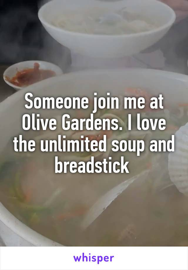 Someone join me at Olive Gardens. I love the unlimited soup and breadstick