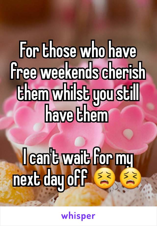 For those who have free weekends cherish them whilst you still have them   I can't wait for my next day off 😣😣