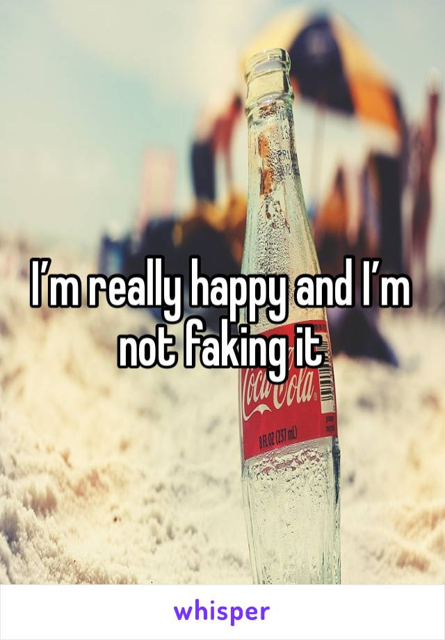 I'm really happy and I'm not faking it