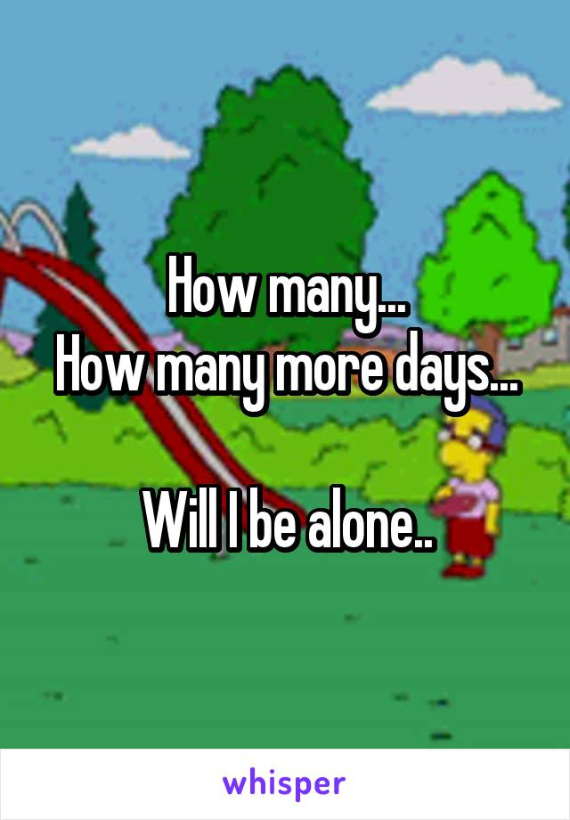 How many... How many more days...  Will I be alone..