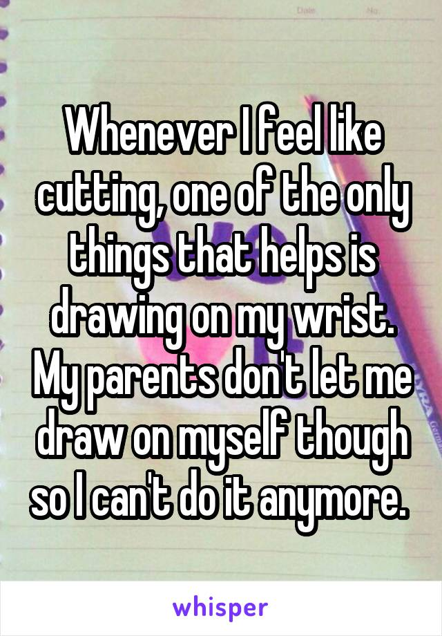 Whenever I feel like cutting, one of the only things that helps is drawing on my wrist. My parents don't let me draw on myself though so I can't do it anymore.