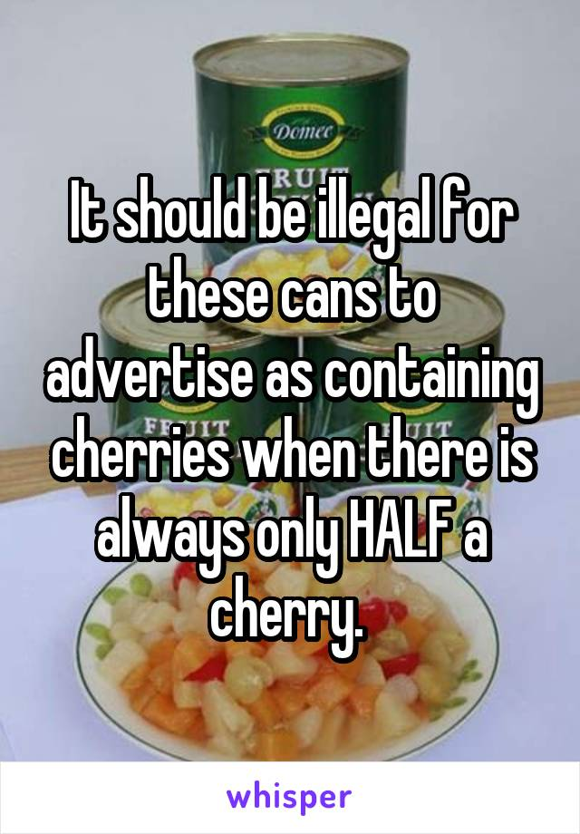 It should be illegal for these cans to advertise as containing cherries when there is always only HALF a cherry.