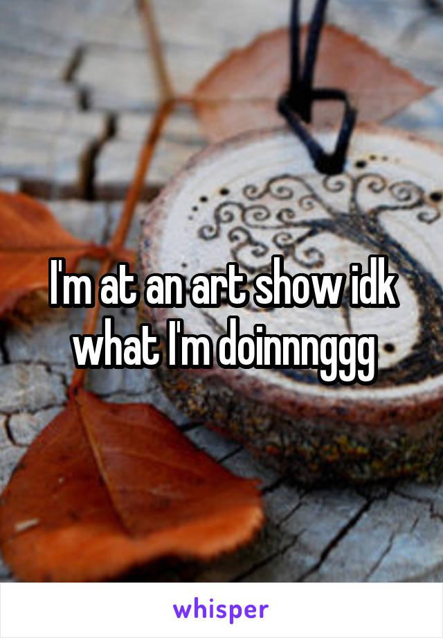 I'm at an art show idk what I'm doinnnggg