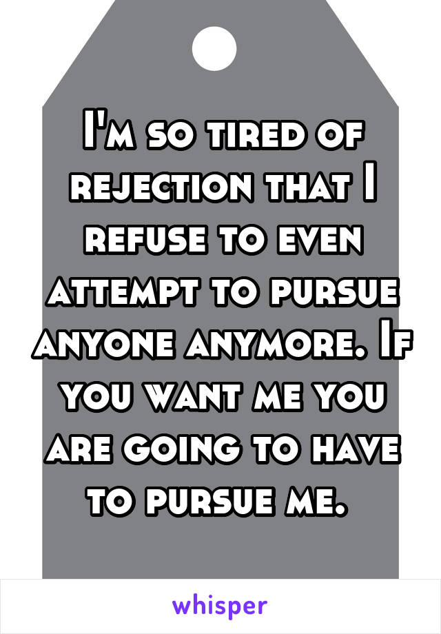 I'm so tired of rejection that I refuse to even attempt to pursue anyone anymore. If you want me you are going to have to pursue me.