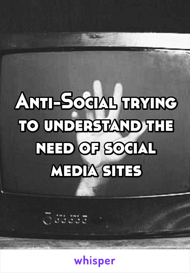 Anti-Social trying to understand the need of social media sites