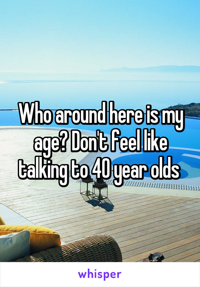 Who around here is my age? Don't feel like talking to 40 year olds